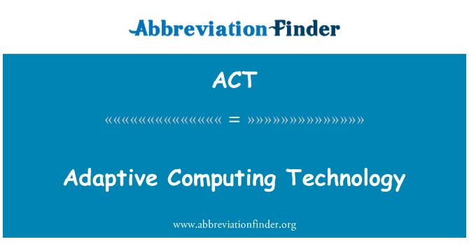 ACT: Adaptive Computing Technology