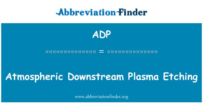 ADP: Atmospheric Downstream Plasma Etching