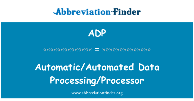 ADP: Automatic/Automated Data Processing/Processor
