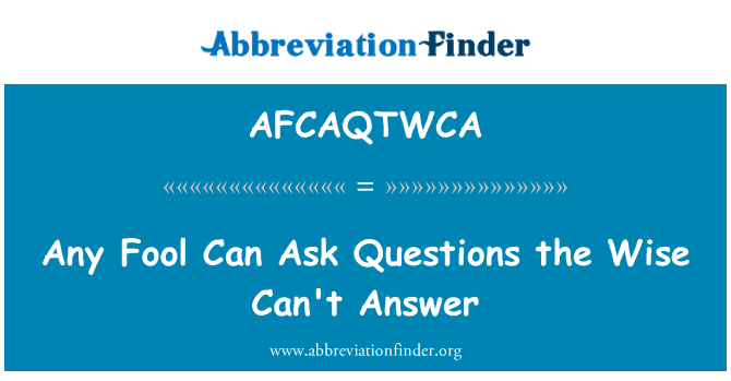 AFCAQTWCA: Any Fool Can Ask Questions the Wise Can't Answer