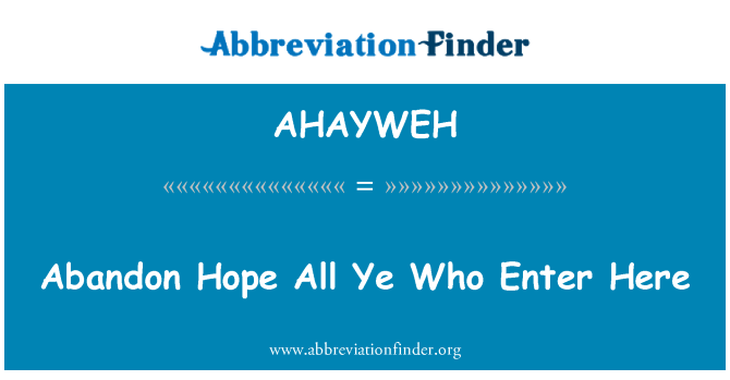 AHAYWEH: Abandon Hope All Ye Who Enter Here