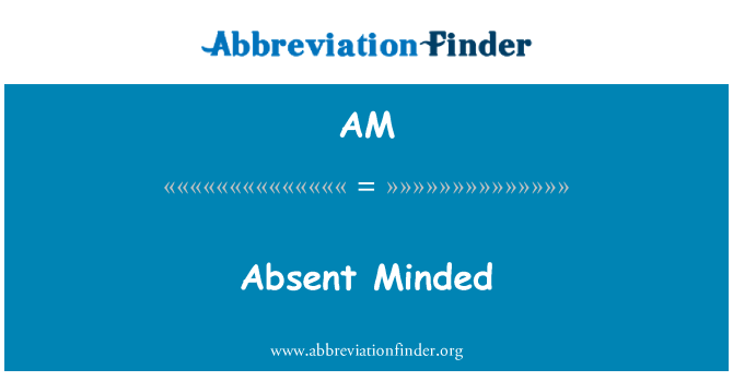 AM: Absent Minded