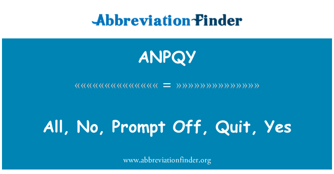 ANPQY: All, No, Prompt Off, Quit, Yes