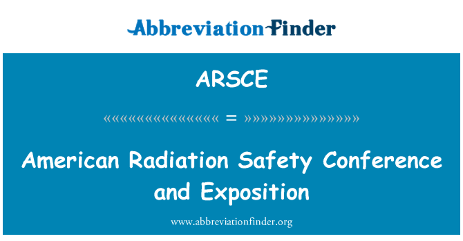 ARSCE: American Radiation Safety Conference and Exposition