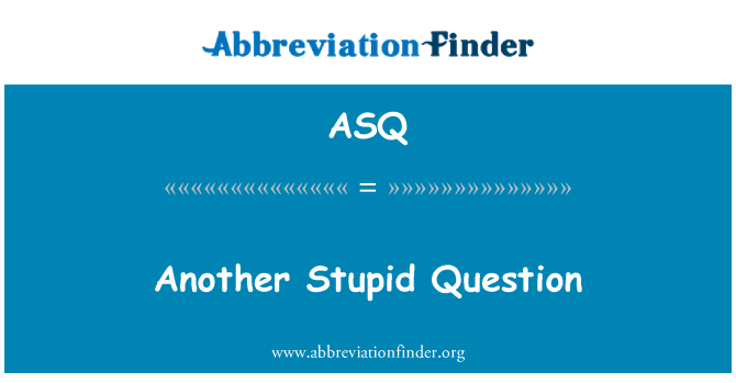 ASQ: Another Stupid Question