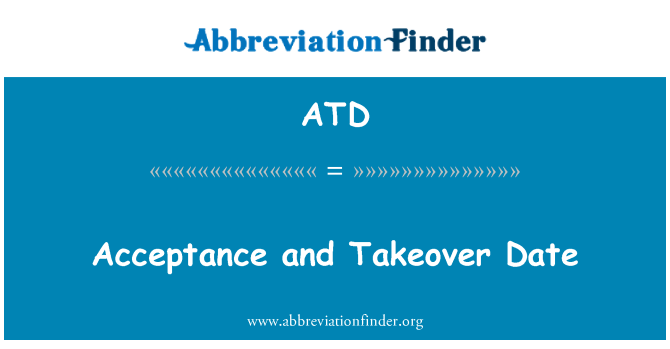 ATD: Acceptance and Takeover Date