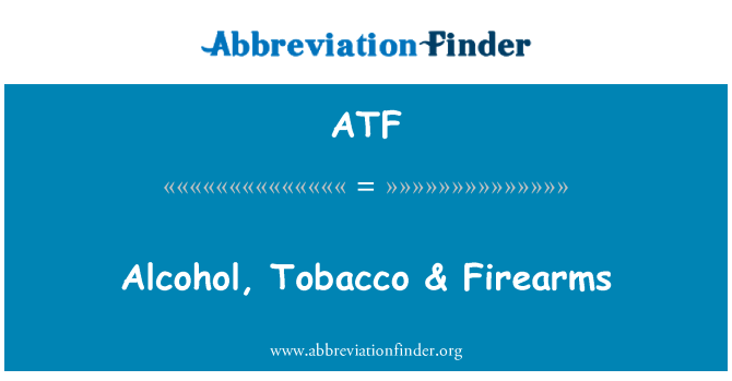 ATF: Alcohol, Tobacco & Firearms