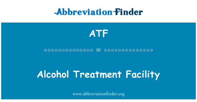 ATF: Alcohol Treatment Facility