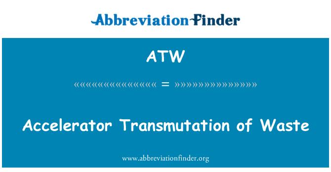ATW: Accelerator Transmutation of Waste