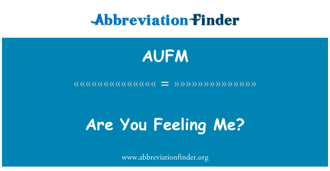 AUFM: Are You Feeling Me?