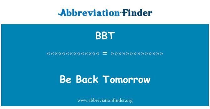 BBT: Be Back Tomorrow