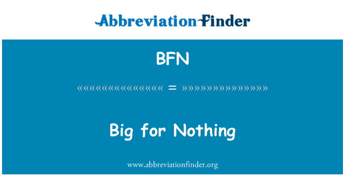 BFN: Big for Nothing