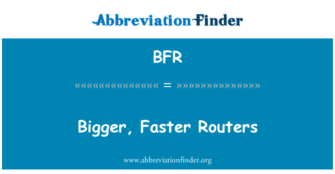 BFR: Bigger, Faster Routers