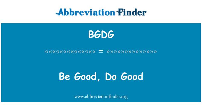 BGDG: Be Good, Do Good