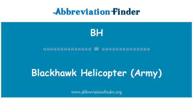 BH: Blackhawk Helicopter   (Army)