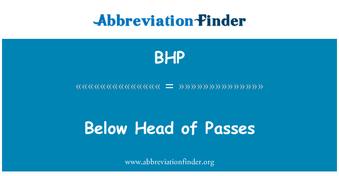BHP: Below Head of Passes