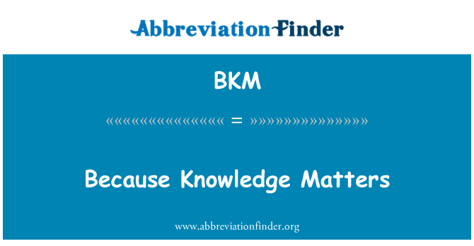 BKM: Because Knowledge Matters