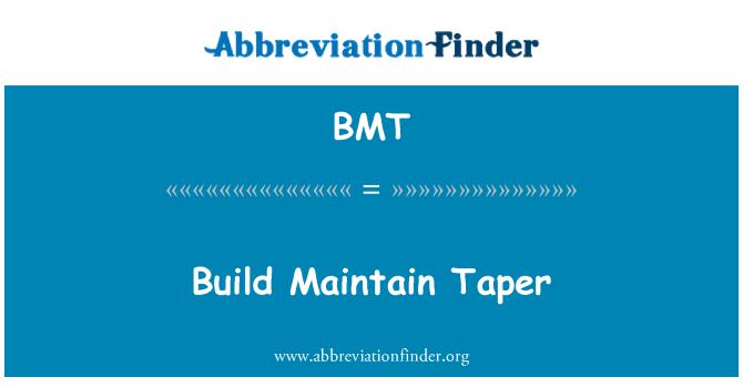 BMT: Build Maintain Taper