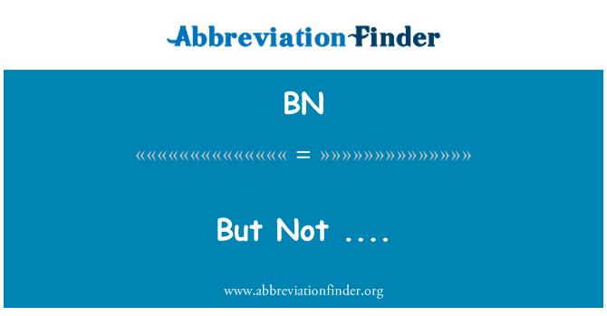 BN: But Not ....