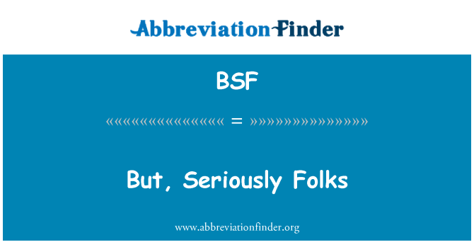 BSF: But, Seriously Folks