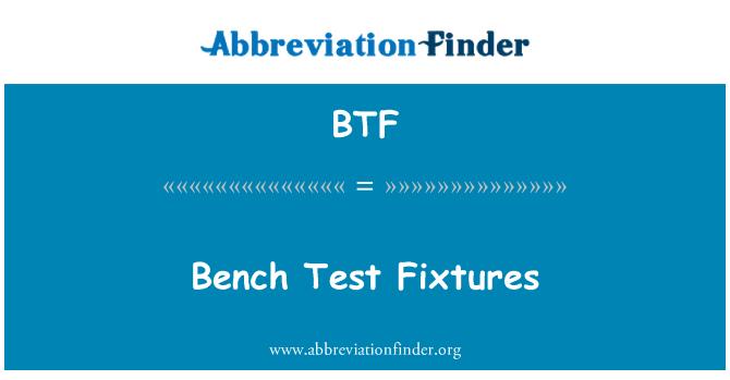 BTF: Bench Test Fixtures