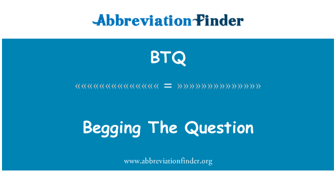 BTQ: Begging The Question
