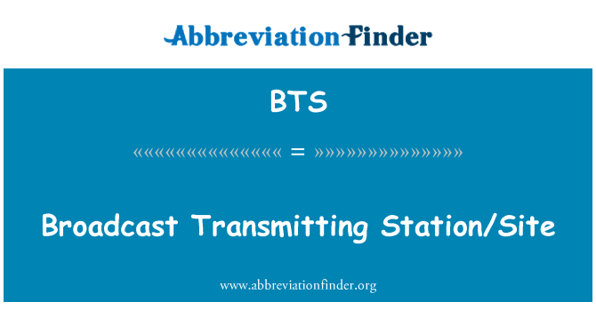 BTS: Broadcast Transmitting Station/Site