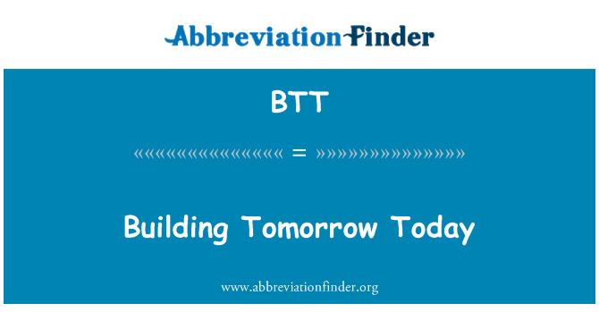 BTT: Building Tomorrow Today