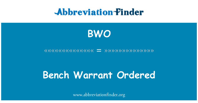 BWO: Bench Warrant Ordered