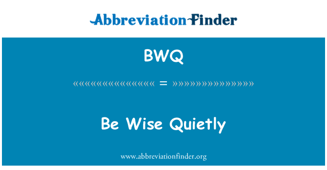 BWQ: Be Wise Quietly