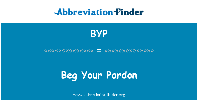 BYP: Beg Your Pardon