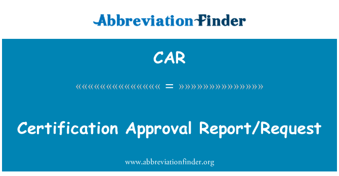 CAR: Certification Approval Report/Request