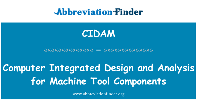 CIDAM: Computer Integrated Design and Analysis for Machine Tool Components