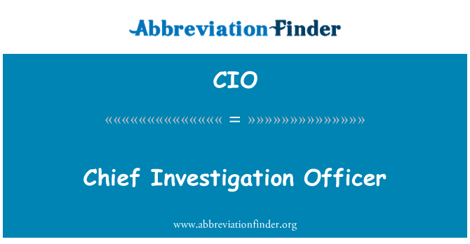 CIO: Chief Investigation Officer
