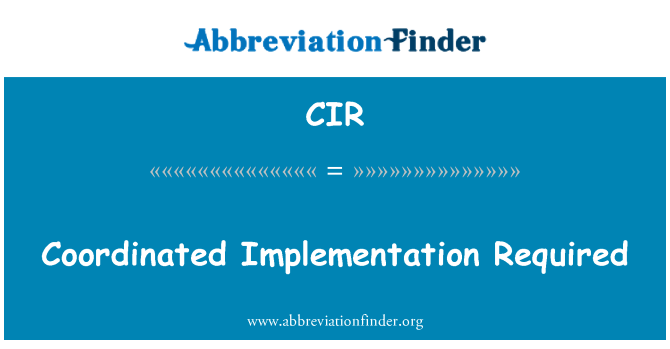 CIR: Coordinated Implementation Required