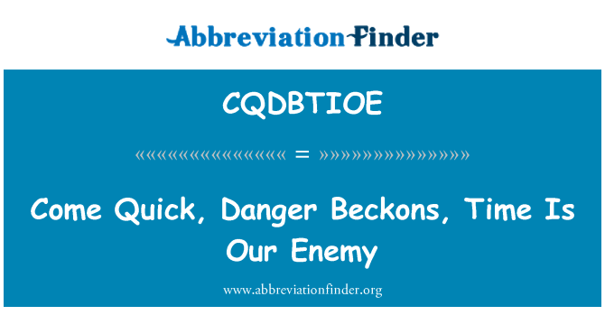CQDBTIOE: Come Quick, Danger Beckons, Time Is Our Enemy