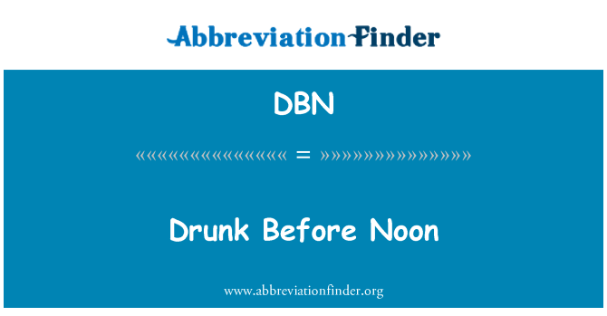 DBN: Drunk Before Noon