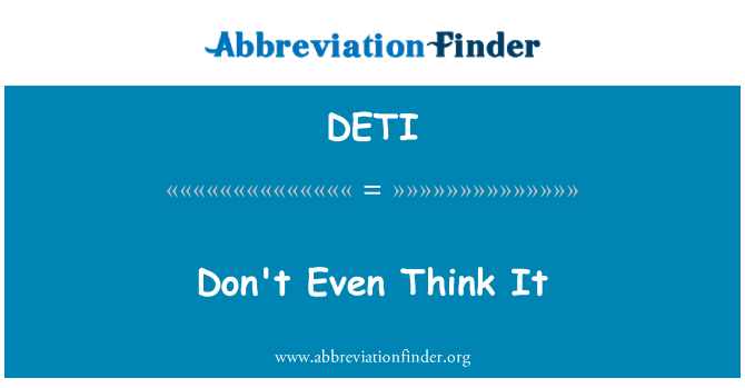 DETI: Don't Even Think It