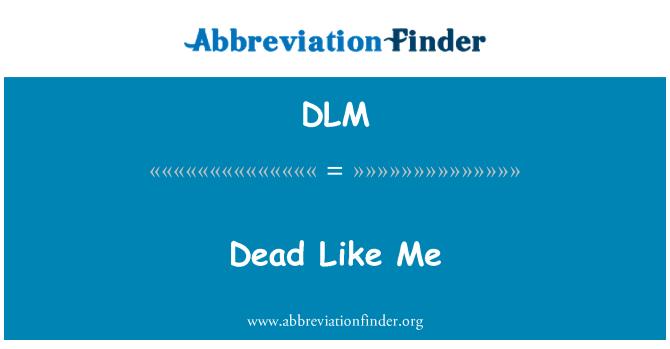 DLM: Dead Like Me