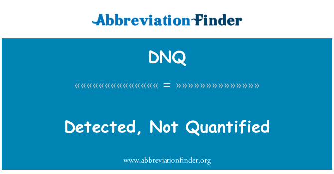 DNQ: Detected, Not Quantified