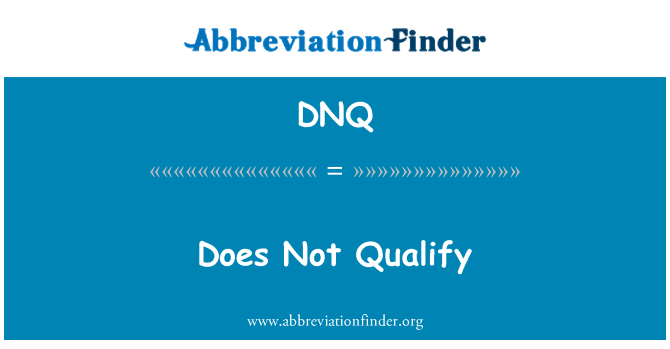 DNQ: Does Not Qualify