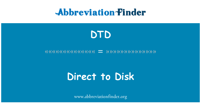 DTD: Direct to Disk
