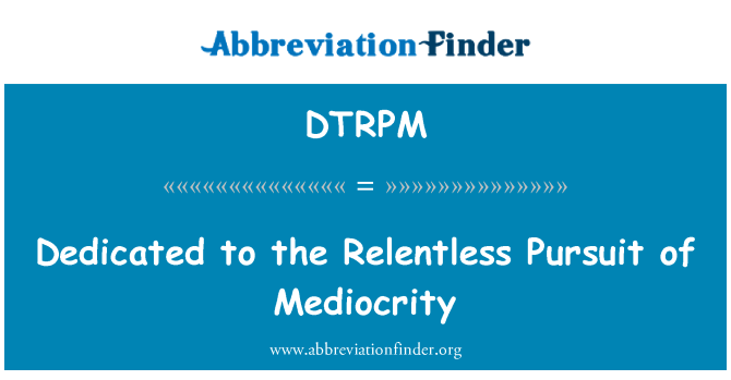 DTRPM: Dedicated to the Relentless Pursuit of Mediocrity
