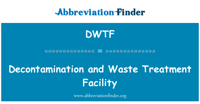 DWTF: Decontamination and Waste Treatment Facility