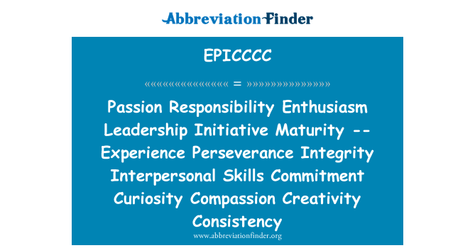 EPICCCC: Passion Responsibility Enthusiasm Leadership Initiative Maturity -- Experience Perseverance Integrity Interpersonal Skills Commitment Curiosity Compassion Creativity Consistency