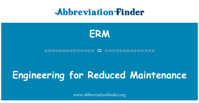 ERM: Engineering for Reduced Maintenance