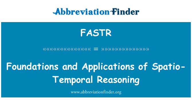 FASTR: Foundations and Applications of Spatio-Temporal Reasoning