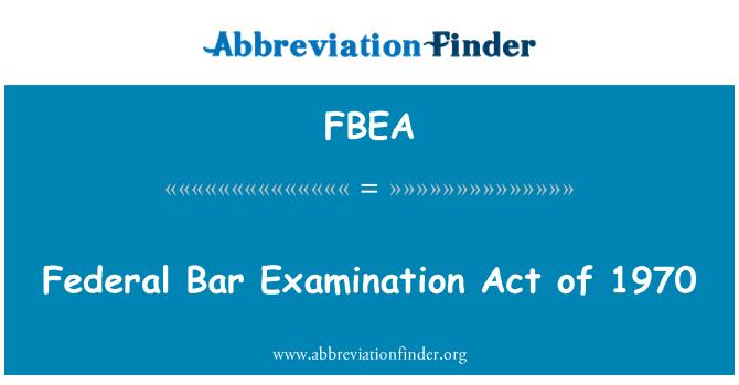 FBEA: Federal Bar Examination Act of 1970