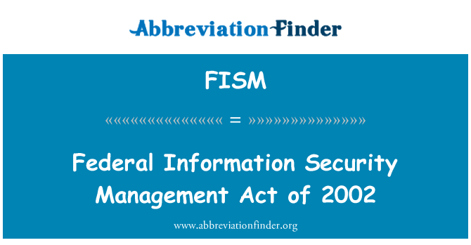 FISM: Federal Information Security Management Act of 2002