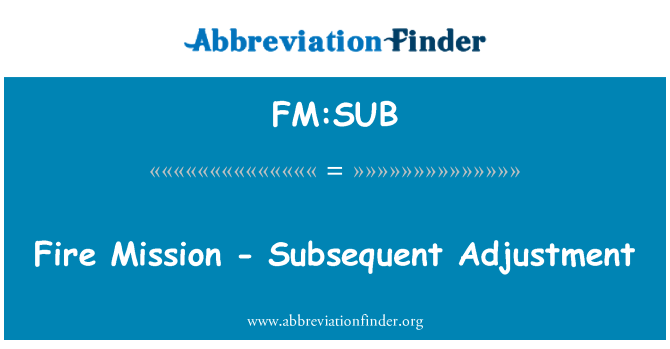FM:SUB: Fire Mission - Subsequent Adjustment